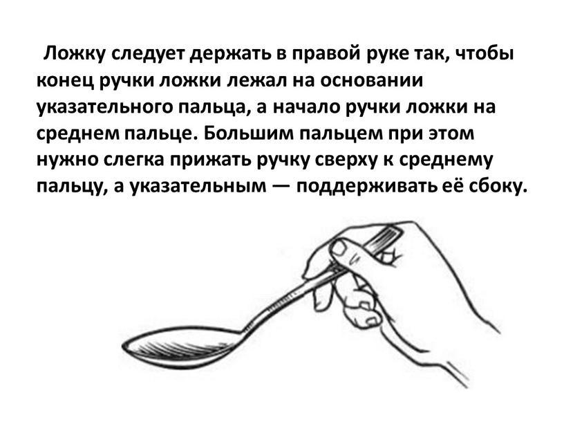 Ложку следует держать в правой руке так, чтобы конец ручки ложки лежал на основании указательного пальца, а начало ручки ложки на среднем пальце