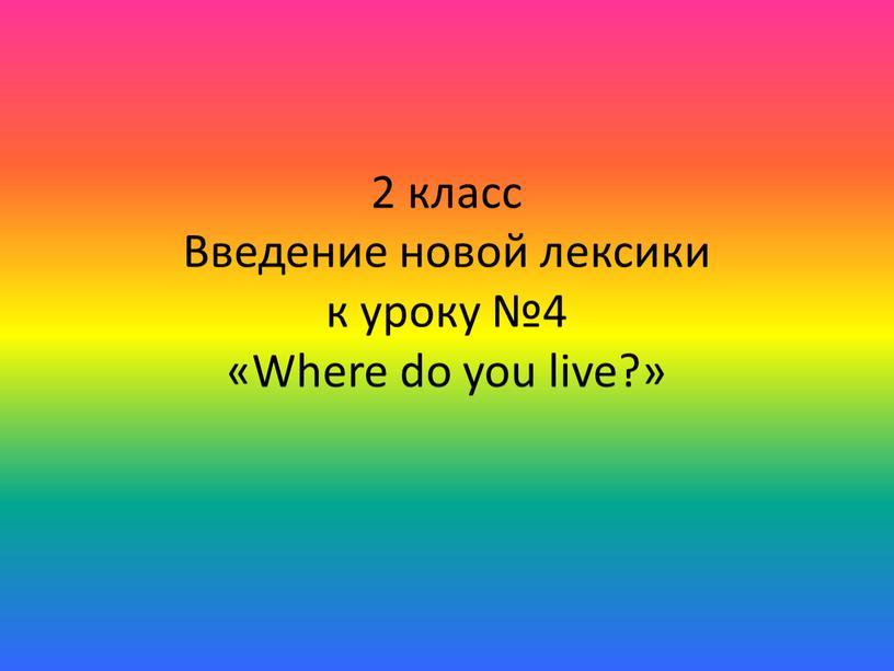 Введение новой лексики к уроку №4 «Where do you live?»