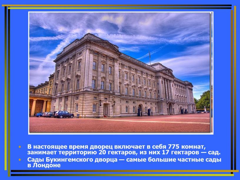 В настоящее время дворец включает в себя 775 комнат, занимает территорию 20 гектаров, из них 17 гектаров — сад