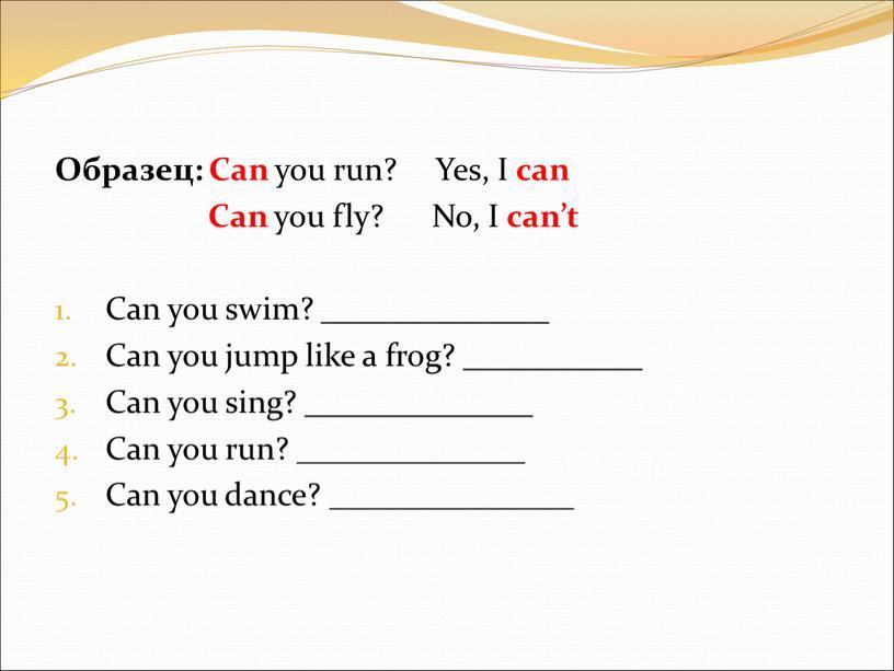 Образец: Can you run? Yes,
