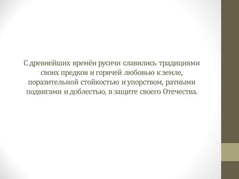 С древнейших времён русичи славились традициями своих предков и горячей любовью к земле, поразительной стойкостью и упорством, ратными подвигами и доблестью, в защите своего