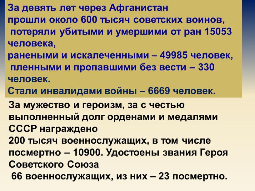 За девять лет через Афганистан прошли около 600 тысяч советских воинов, потеряли убитыми и умершими от ран 15053 человека, ранеными и искалеченными – 49985 человек,…
