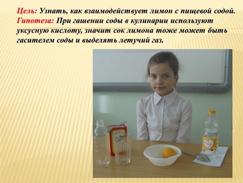 Цель: Узнать, как взаимодействует лимон с пищевой содой