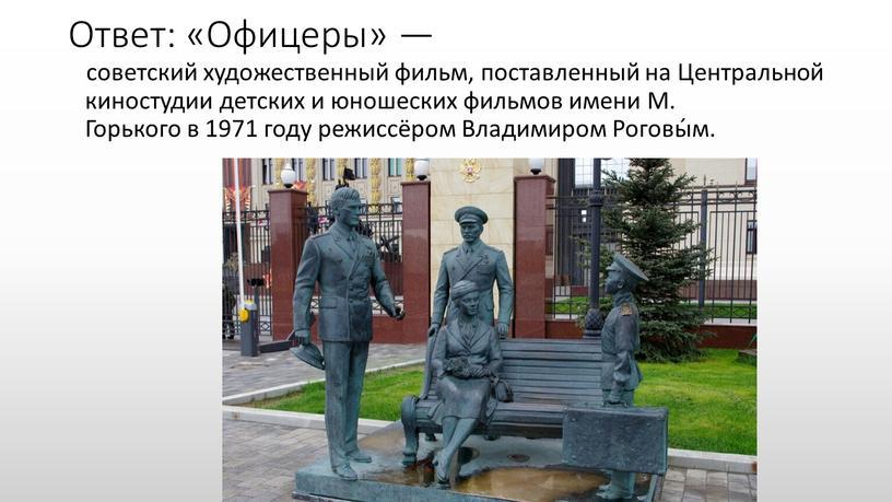 Ответ: «Офицеры» — советский художественный фильм, поставленный на