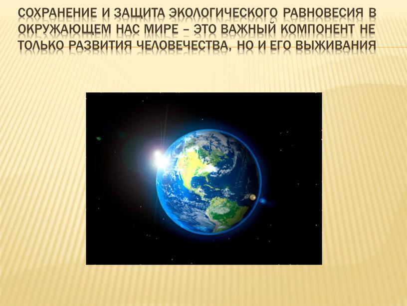 Сохранение и защита экологического равновесия в окружающем нас мире – это важный компонент не только развития человечества, но и его выживания