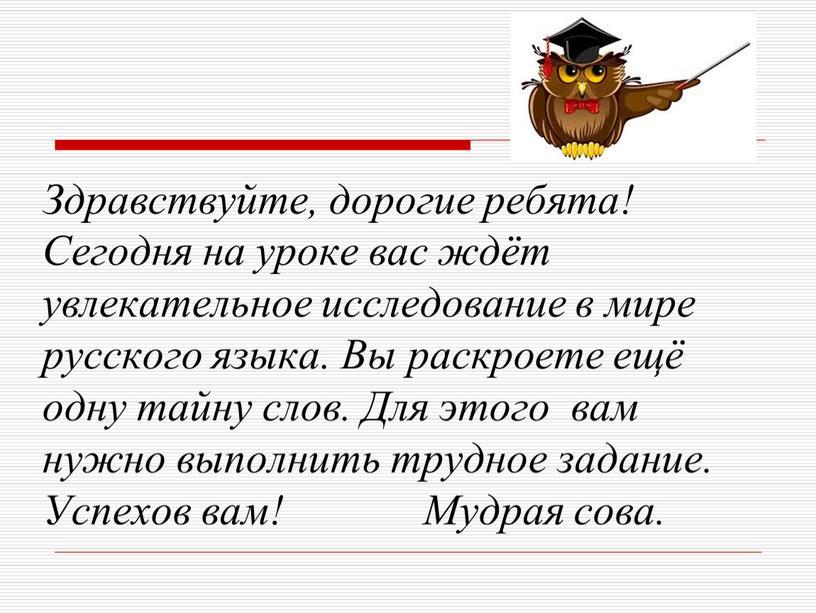 Здравствуйте, дорогие ребята! Сегодня на уроке вас ждёт увлекательное исследование в мире русского языка