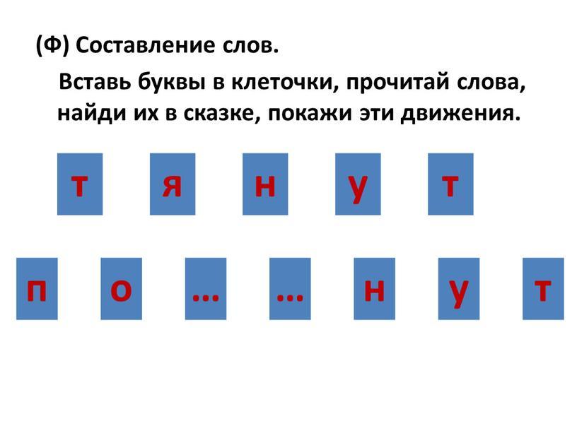 Ф) Составление слов. Вставь буквы в клеточки, прочитай слова, найди их в сказке, покажи эти движения
