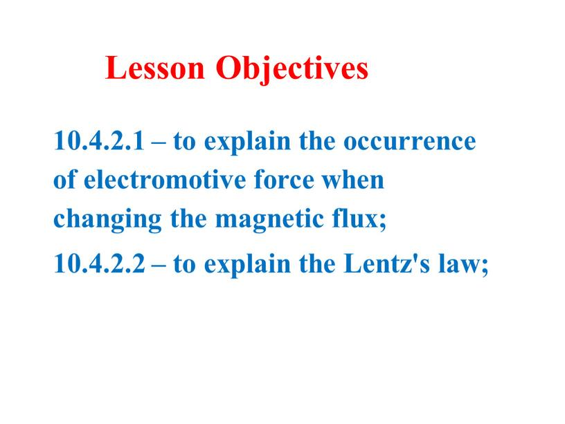 10.4.2.1 – to explain the occurrence of electromotive force when changing the magnetic flux; 10.4.2.2 – to explain the Lentz's law; Lesson Objectives
