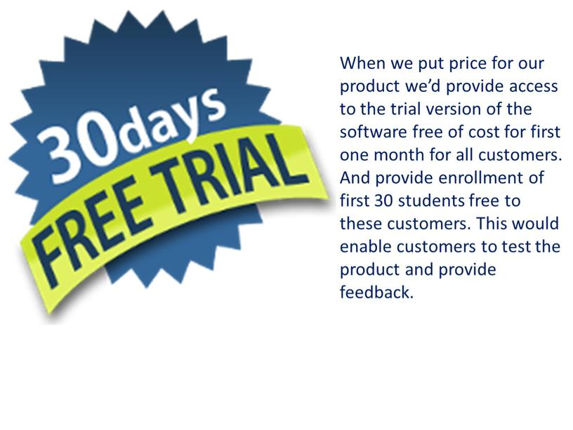 When we put price for our product we'd provide access to the trial version of the software free of cost for first one month for…