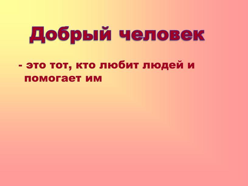 - это тот, кто любит людей и помогает им Добрый человек