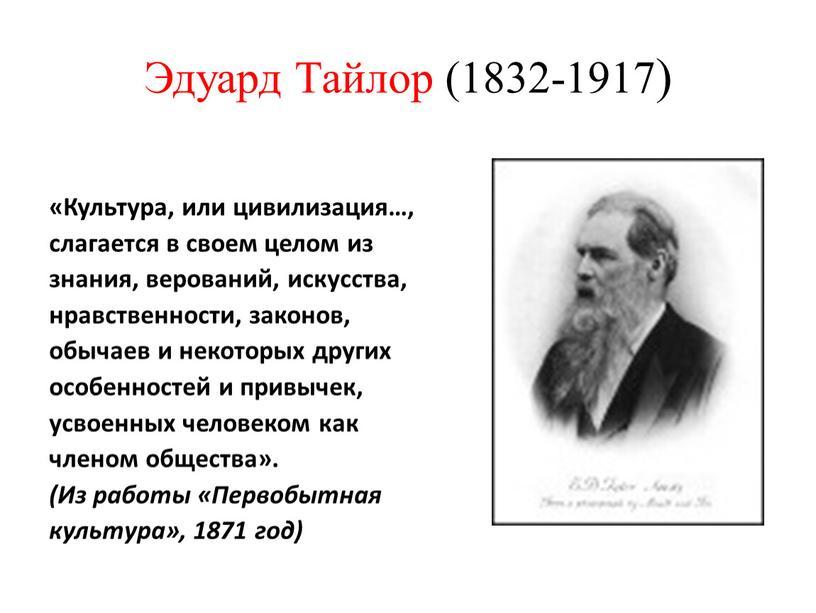 Эдуард Тайлор (1832-1917) «Культура, или цивилизация…, слагается в своем целом из знания, верований, искусства, нравственности, законов, обычаев и некоторых других особенностей и привычек, усвоенных человеком…