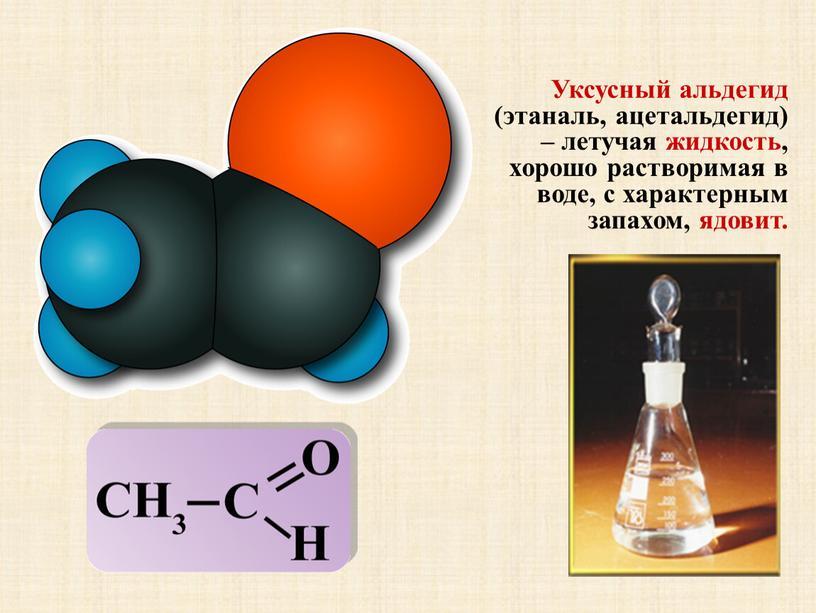 Уксусный альдегид (этаналь, ацетальдегид) – летучая жидкость, хорошо растворимая в воде, с характерным запахом, ядовит