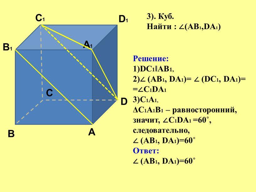 A A1 B B1 C C1 D D1 3). Куб. Найти : ∠(АВ1,DА1)