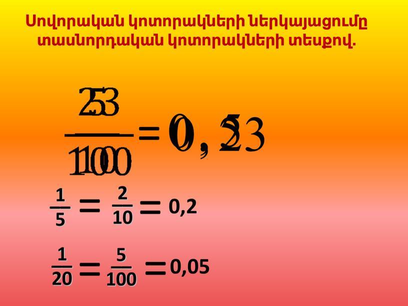 = 0 , 5 0 , 23 Սովորական կոտորակների ներկայացումը տասնորդական կոտորակների տեսքով. 1 –– 5 0,2 2 –– 10 1 –– 20 0,05 5…