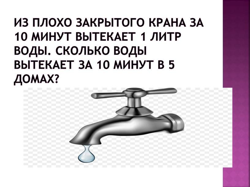 Из плохо закрытого крана за 10 минут вытекает 1 литр воды