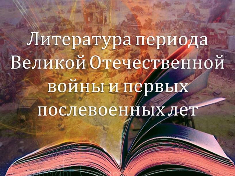 Литература периода Великой Отечественной войны и первых послевоенных лет