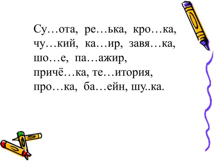 Су…ота, ре…ька, кро…ка, чу…кий, ка…ир, завя…ка, шо…е, па…ажир, причё…ка, те…итория, про…ка, ба…ейн, шу