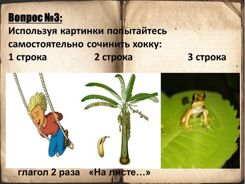 Вопрос №3: Используя картинки попытайтесь самостоятельно сочинить хокку: 1 строка 2 строка 3 строка глагол 2 раза «На листе…»