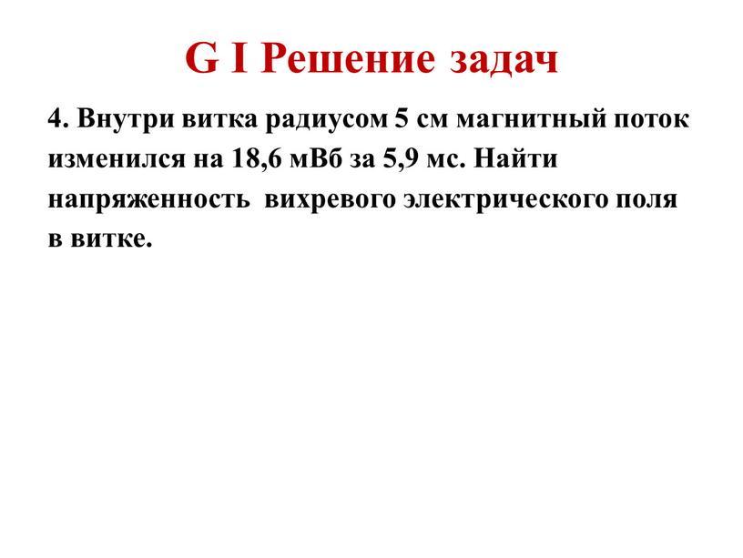 G I Решение задач 4. Внутри витка радиусом 5 см магнитный поток изменился на 18,6 мВб за 5,9 мс