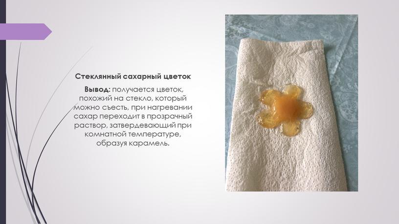 Стеклянный сахарный цветок Вывод: получается цветок, похожий на стекло, который можно съесть, при нагревании сахар переходит в прозрачный раствор, затвердевающий при комнатной температуре, образуя карамель