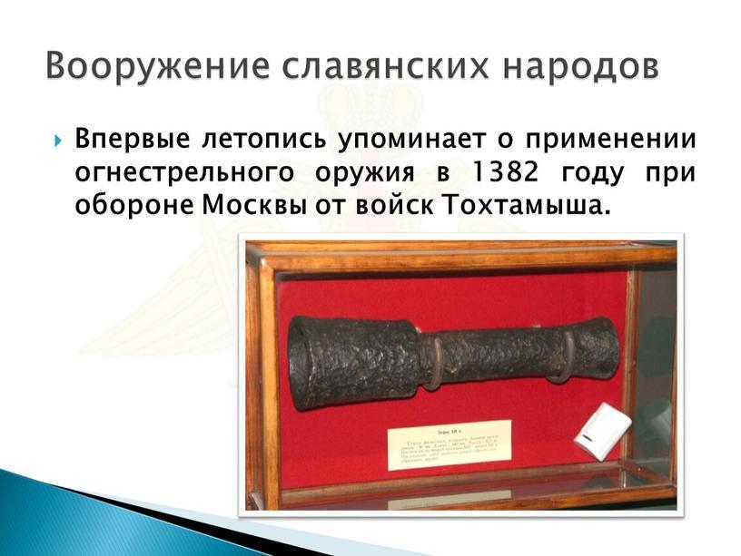 Впервые летопись упоминает о применении огнестрельного оружия в 1382 году при обороне