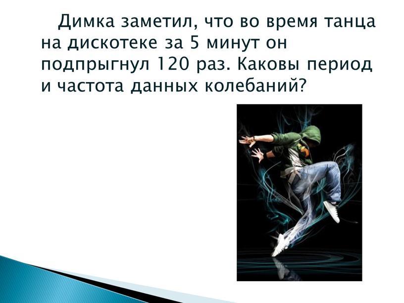 Димка заметил, что во время танца на дискотеке за 5 минут он подпрыгнул 120 раз