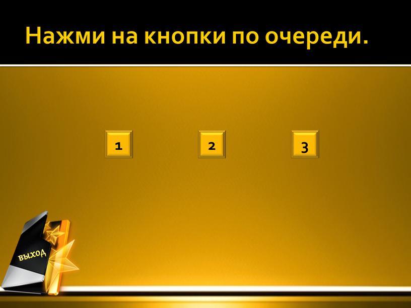 Нажми на кнопки по очереди. 1 2 3