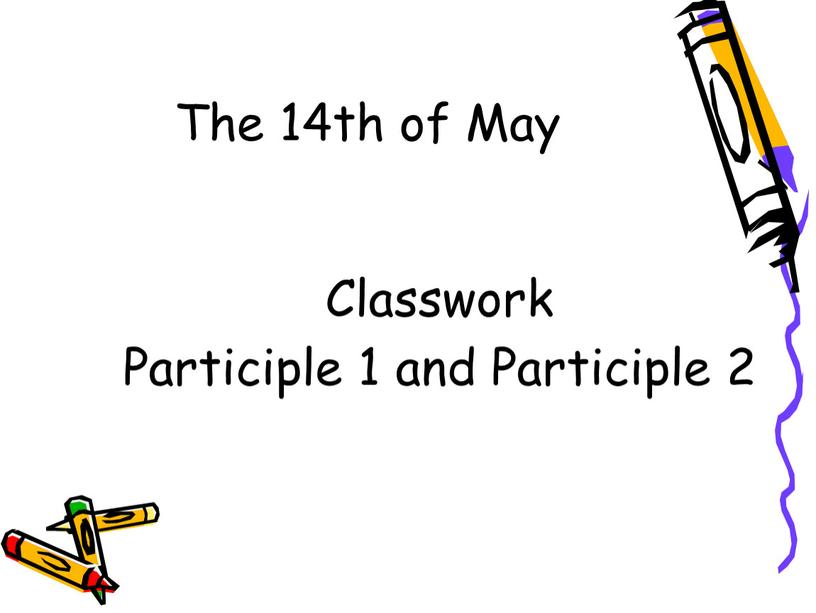 The 14th of May Classwork Participle 1 and
