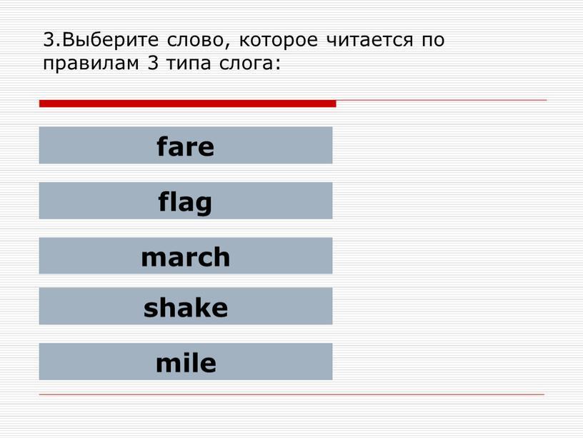 Выберите слово, которое читается по правилам 3 типа слога: fare flag march shake mile