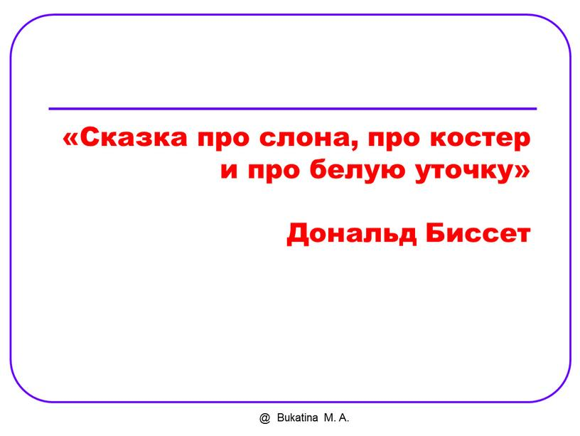 Bukatina M. A. «Сказка про слона, про костер и про белую уточку»
