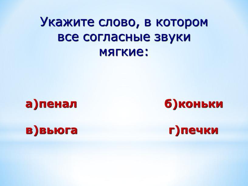 Укажите слово, в котором все согласные звуки мягкие: а)пенал б)коньки в)вьюга г)печки