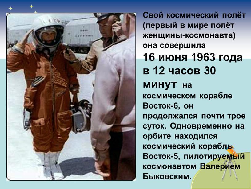 Свой космический полёт (первый в мире полёт женщины-космонавта) она совершила 16 июня 1963 года в 12 часов 30 минут на космическом корабле