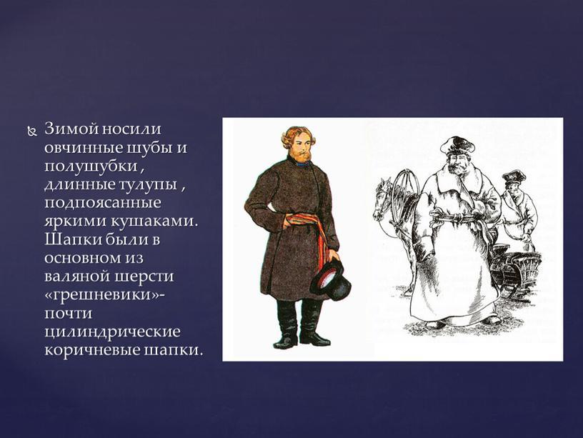 Зимой носили овчинные шубы и полушубки , длинные тулупы , подпоясанные яркими кушаками