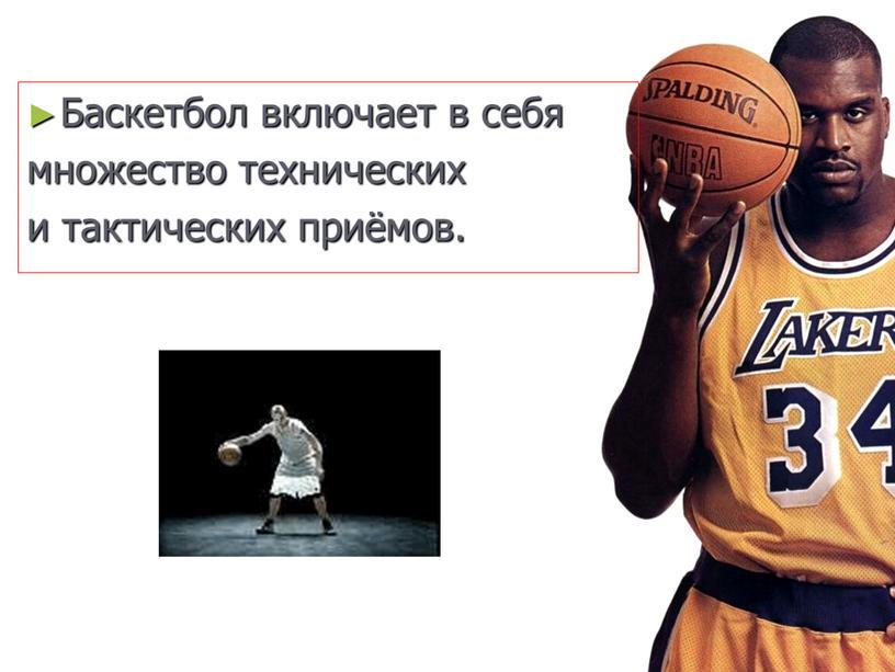 Баскетбол включает в себя множество технических и тактических приёмов