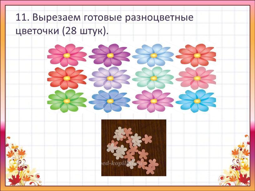 Вырезаем готовые разноцветные цветочки (28 штук)
