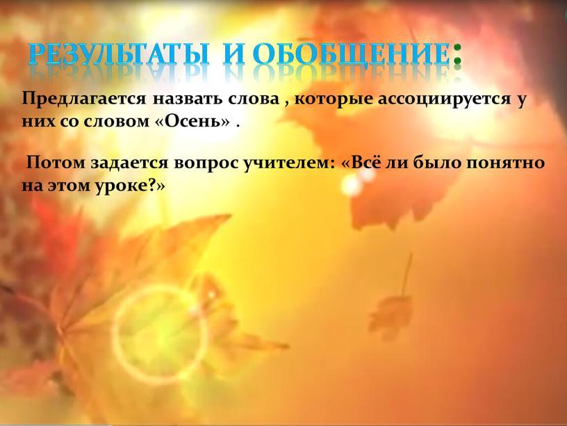 Результаты и обобщение: Предлагается назвать слова , которые ассоциируется у них со словом «Осень»