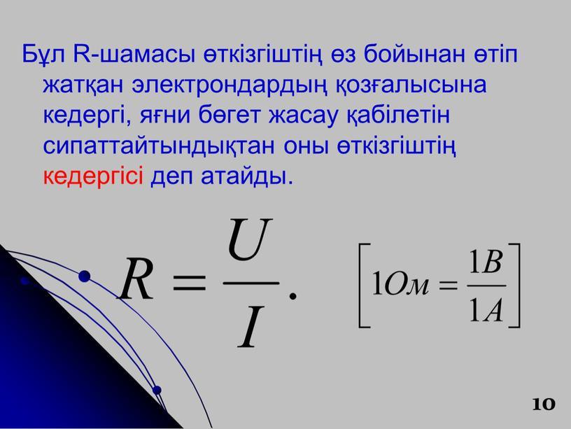 Бұл R-шамасы өткізгіштің өз бойынан өтіп жатқан электрондардың қозғалысына кедергі, яғни бөгет жасау қабілетін сипаттайтындықтан оны өткізгіштің кедергісі деп атайды