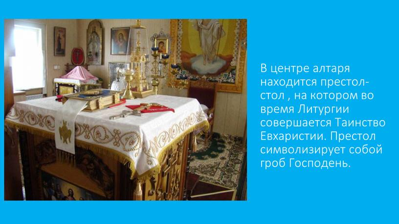 В центре алтаря находится престол- стол , на котором во время