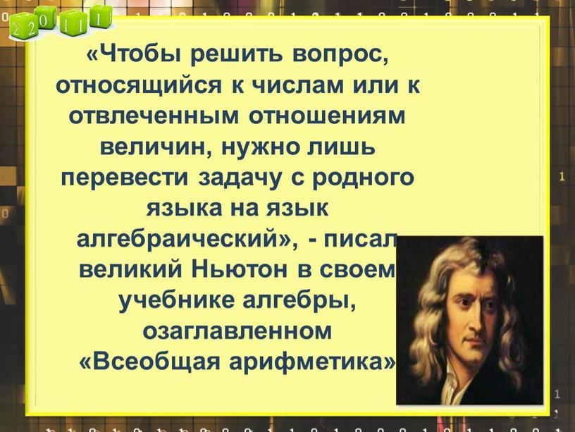 Чтобы решить вопрос, относящийся к числам или к отвлеченным отношениям величин, нужно лишь перевести задачу с родного языка на язык алгебраический», - писал великий