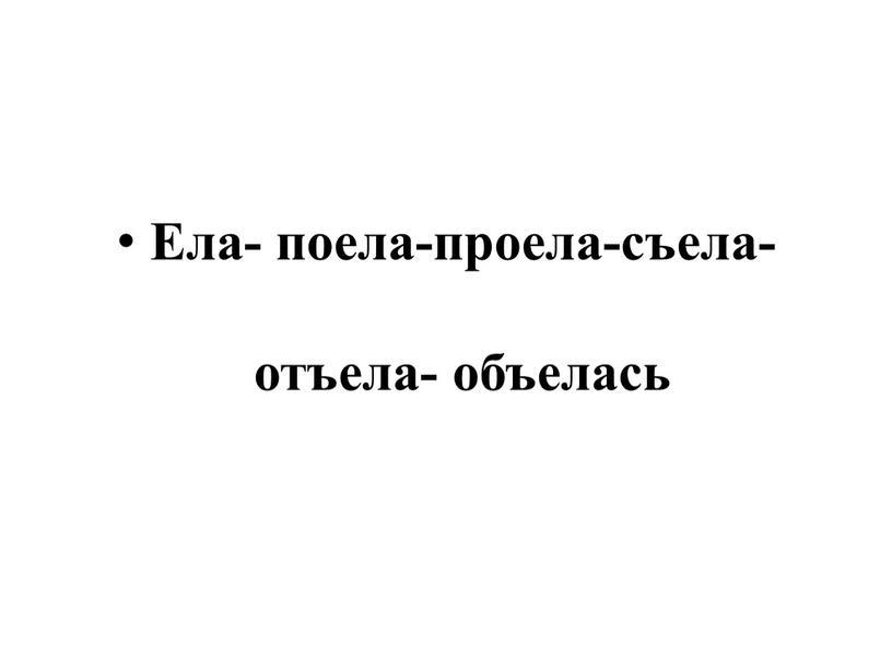 Ела- поела-проела-съела-отъела- объелась