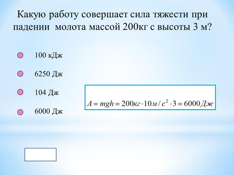 Какую работу совершает сила тяжести при падении молота массой 200кг с высоты 3 м? 100 кДж 6250