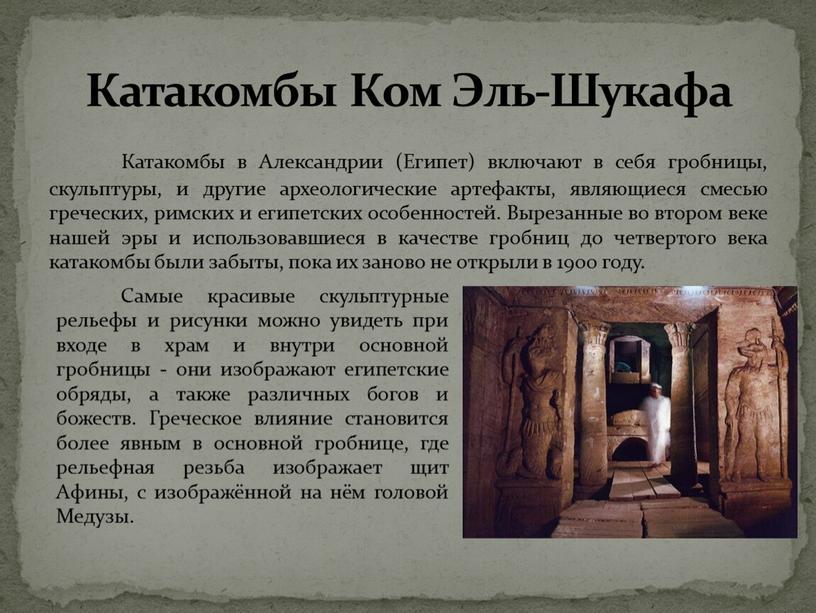 Катакомбы в Александрии (Египет) включают в себя гробницы, скульптуры, и другие археологические артефакты, являющиеся смесью греческих, римских и египетских особенностей