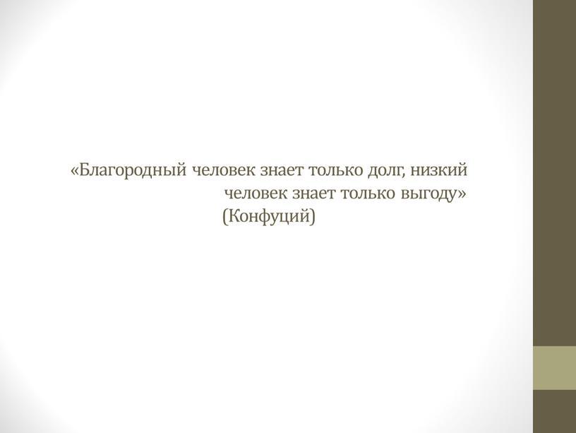 Благородный человек знает только долг, низкий человек знает только выгоду» (Конфуций)