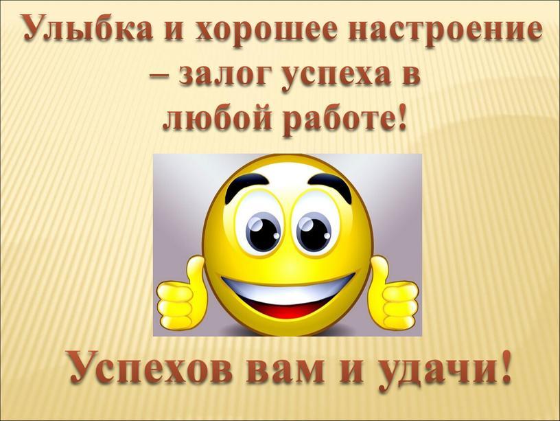 Улыбка и хорошее настроение – залог успеха в любой работе!