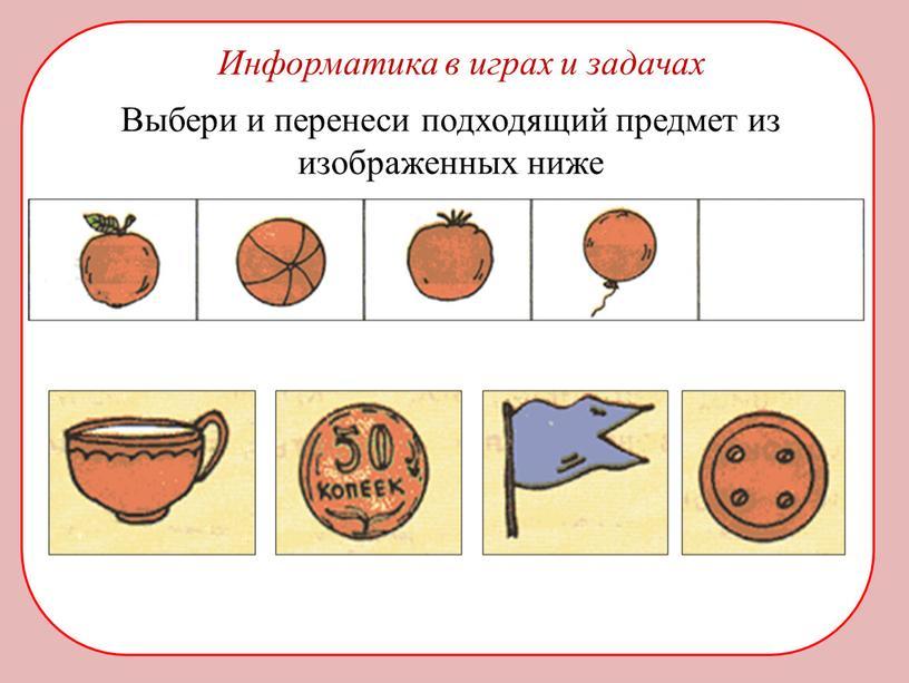 Информатика в играх и задачах Выбери и перенеси подходящий предмет из изображенных ниже