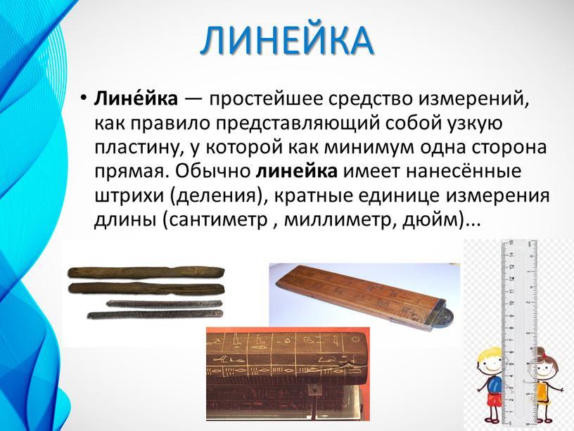 ЛИНЕЙКА Лине́йка — простейшее средство измерений, как правило представляющий собой узкую пластину, у которой как минимум одна сторона прямая