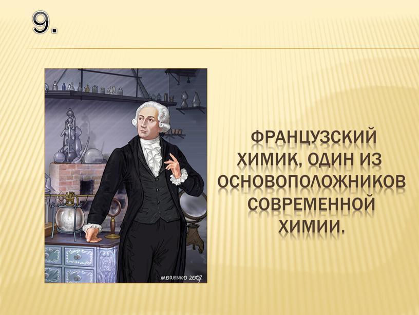 9. французский химик, один из основоположников современной химии.