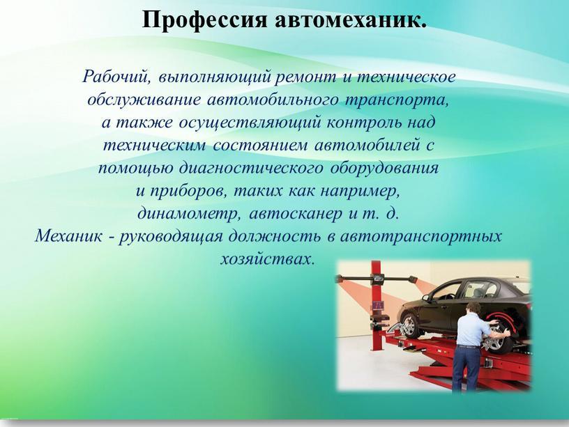 Профессия автомеханик. Рабочий, выполняющий ремонт и техническое обслуживание автомобильного транспорта, а также осуществляющий контроль над техническим состоянием автомобилей с помощью диагностического оборудования и приборов, таких…