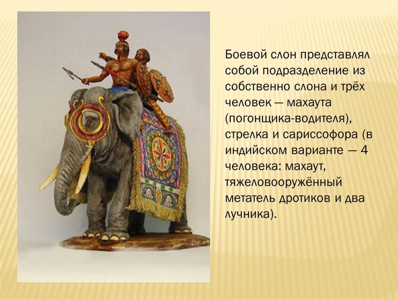 Боевой слон представлял собой подразделение из собственно слона и трёх человек — махаута (погонщика-водителя), стрелка и сариссофора (в индийском варианте — 4 человека: махаут, тяжеловооружённый…