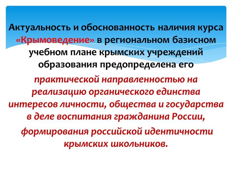 Актуальность и обоснованность наличия курса «Крымоведение» в региональном базисном учебном плане крымских учреждений образования предопределена его практической направленностью на реализацию органического единства интересов личности, общества…